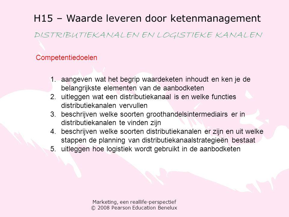 Marketing, een reallife-perspectief © 2008 Pearson Education Benelux H15 – Waarde leveren door ketenmanagement DISTRIBUTIEKANALEN EN LOGISTIEKE KANALEN Plaats De waardeketen Schakels van de aanbodketen