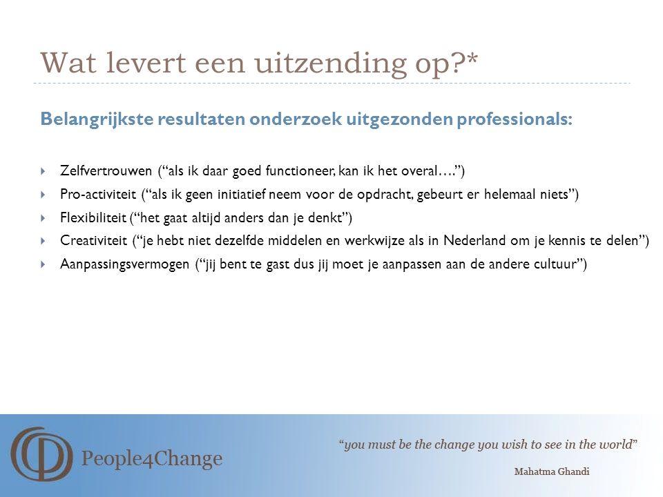 Wat levert een uitzending op?* Belangrijkste resultaten onderzoek uitgezonden professionals:  Zelfvertrouwen ( als ik daar goed functioneer, kan ik het overal…. )  Pro-activiteit ( als ik geen initiatief neem voor de opdracht, gebeurt er helemaal niets )  Flexibiliteit ( het gaat altijd anders dan je denkt )  Creativiteit ( je hebt niet dezelfde middelen en werkwijze als in Nederland om je kennis te delen )  Aanpassingsvermogen ( jij bent te gast dus jij moet je aanpassen aan de andere cultuur )