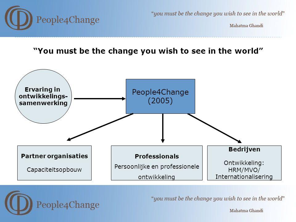 You must be the change you wish to see in the world Ervaring in ontwikkelings- samenwerking People4Change (2005) Partner organisaties Capaciteitsopbouw Professionals Persoonlijke en professionele ontwikkeling Bedrijven Ontwikkeling: HRM/MVO/ Internationalisering