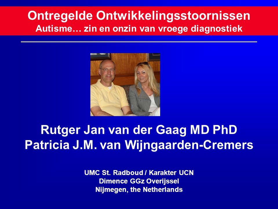 Ontregelde Ontwikkelingsstoornissen Autisme… zin en onzin van vroege diagnostiek Rutger Jan van der Gaag MD PhD Patricia J.M. van Wijngaarden-Cremers