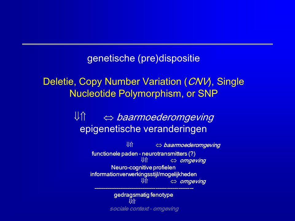 genetische (pre)dispositie Deletie, Copy Number Variation (CNV), Single Nucleotide Polymorphism, or SNP  baarmoederomgeving epigenetische veranderi