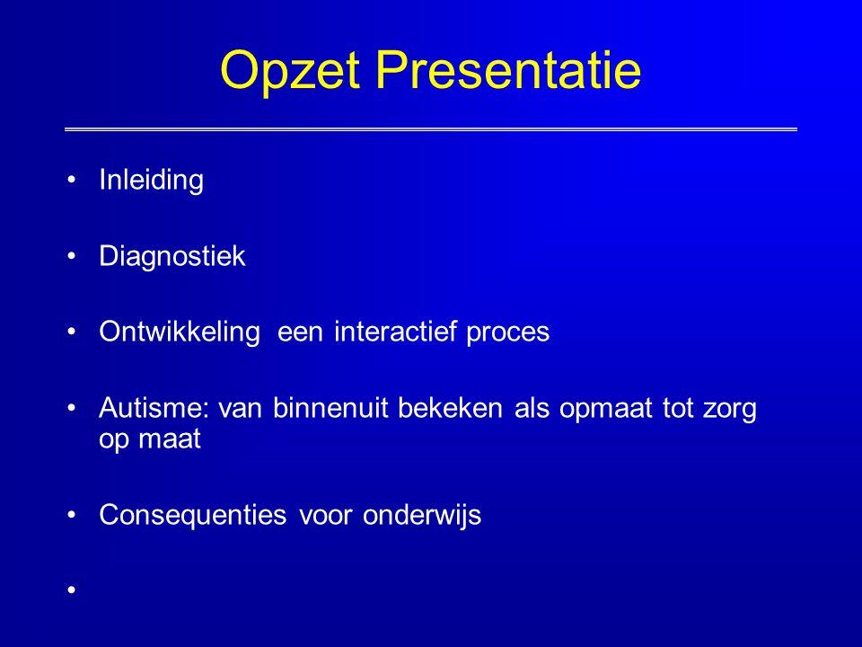 Opzet Presentatie Inleiding Diagnostiek Ontwikkeling een interactief proces Autisme: van binnenuit bekeken als opmaat tot zorg op maat Consequenties v