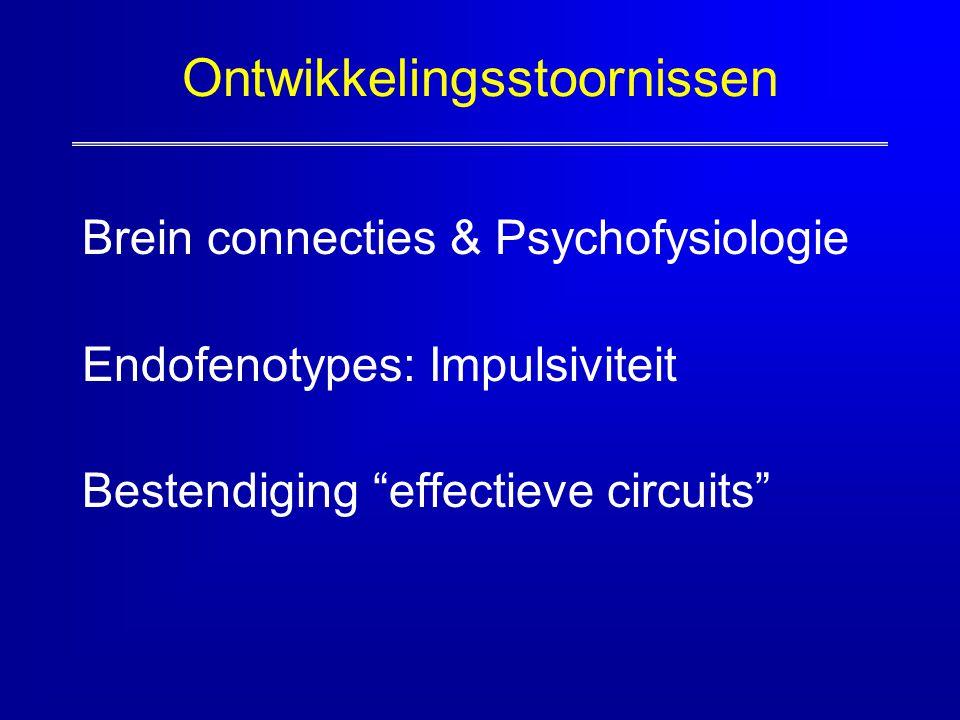 "Ontwikkelingsstoornissen Brein connecties & Psychofysiologie Endofenotypes: Impulsiviteit Bestendiging ""effectieve circuits"""