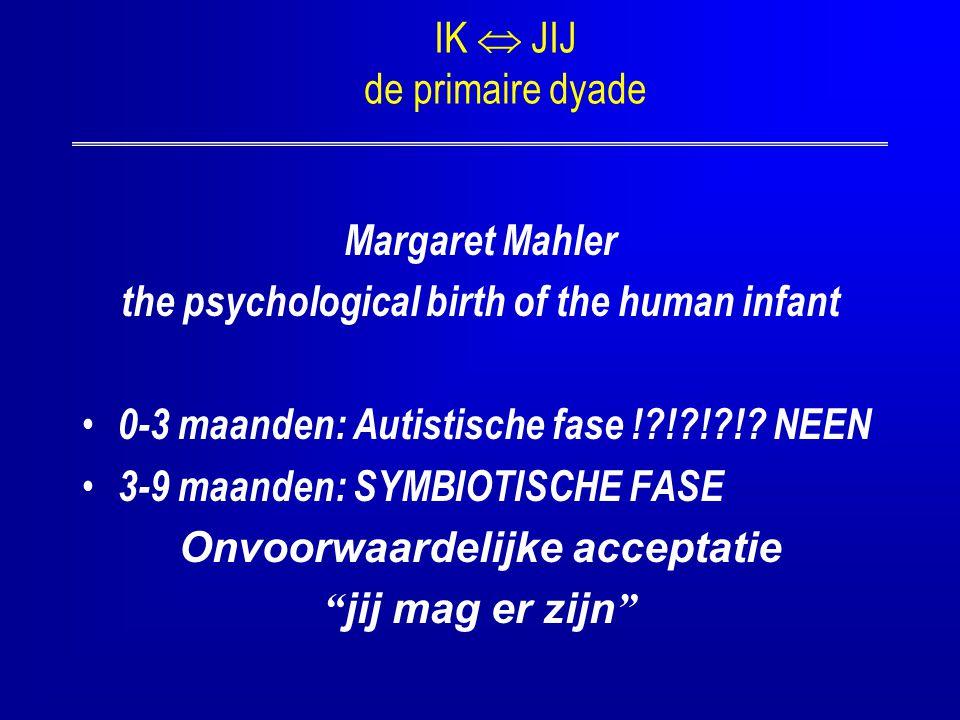 IK  JIJ de primaire dyade Margaret Mahler the psychological birth of the human infant 0-3 maanden: Autistische fase !?!?!?!? NEEN 3-9 maanden: SYMBIO