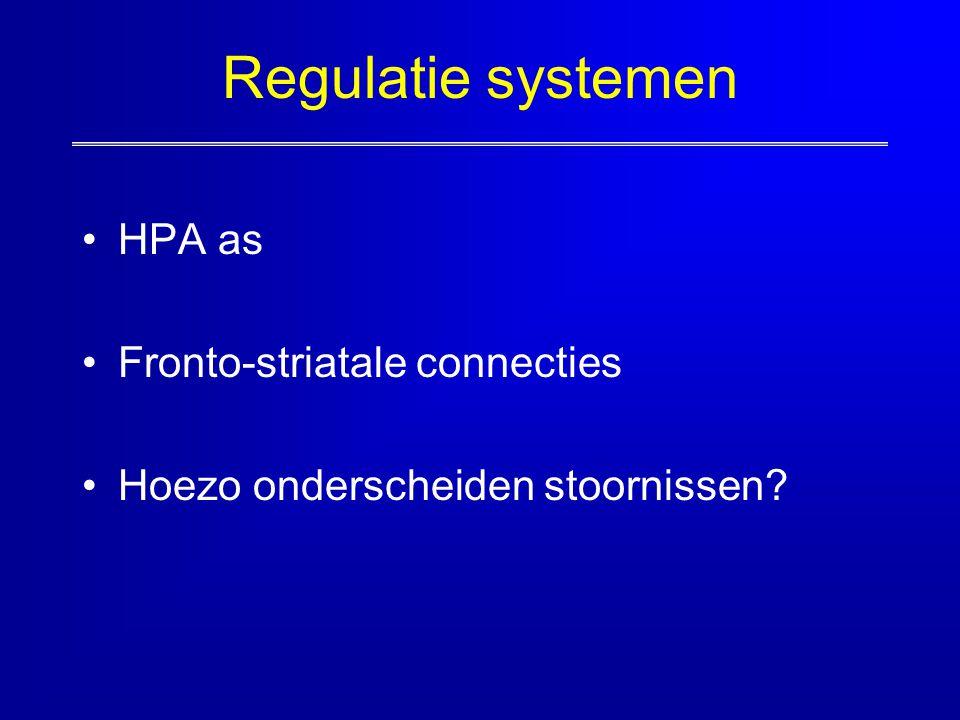 Regulatie systemen HPA as Fronto-striatale connecties Hoezo onderscheiden stoornissen?