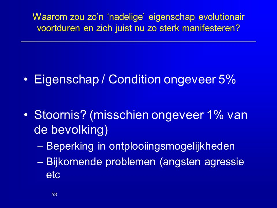 Waarom zou zo'n 'nadelige' eigenschap evolutionair voortduren en zich juist nu zo sterk manifesteren? Eigenschap / Condition ongeveer 5% Stoornis? (mi