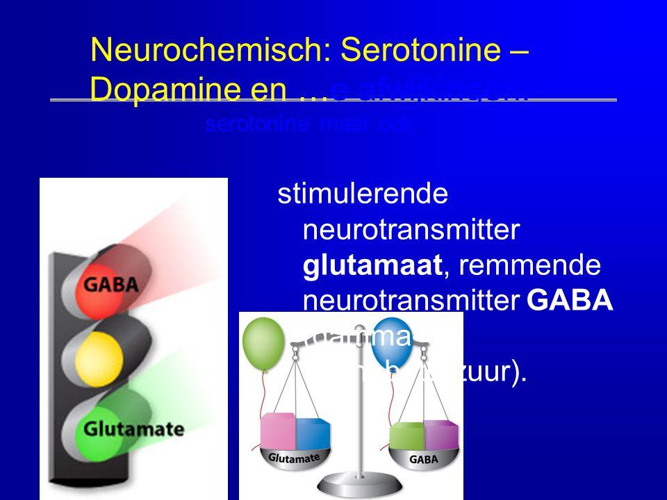 67 Neurochemisch: Serotonine – Dopamine en …e afwijkingen: serotonine maar ook stimulerende neurotransmitter glutamaat, remmende neurotransmitter GABA
