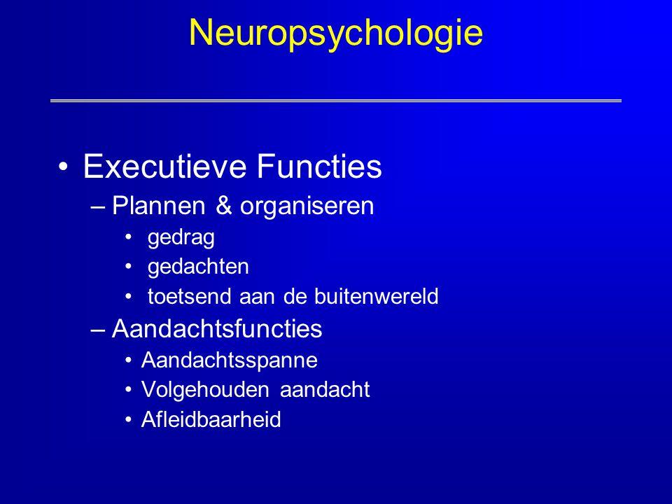 Neuropsychologie Executieve Functies –Plannen & organiseren gedrag gedachten toetsend aan de buitenwereld –Aandachtsfuncties Aandachtsspanne Volgehoud