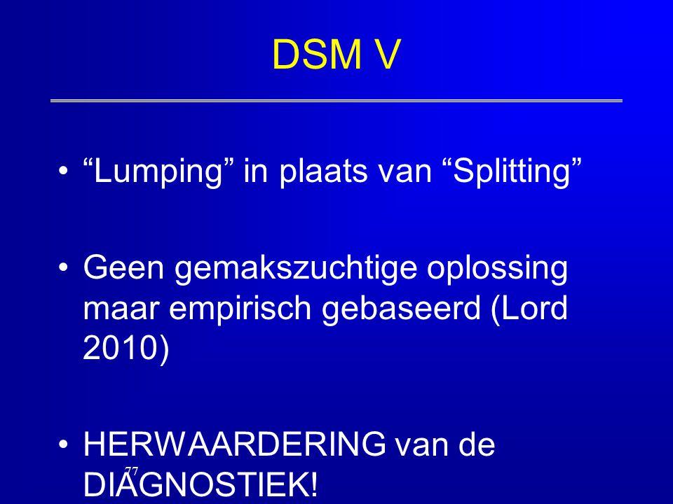 """DSM V """"Lumping"""" in plaats van """"Splitting"""" Geen gemakszuchtige oplossing maar empirisch gebaseerd (Lord 2010) HERWAARDERING van de DIAGNOSTIEK! 77"""
