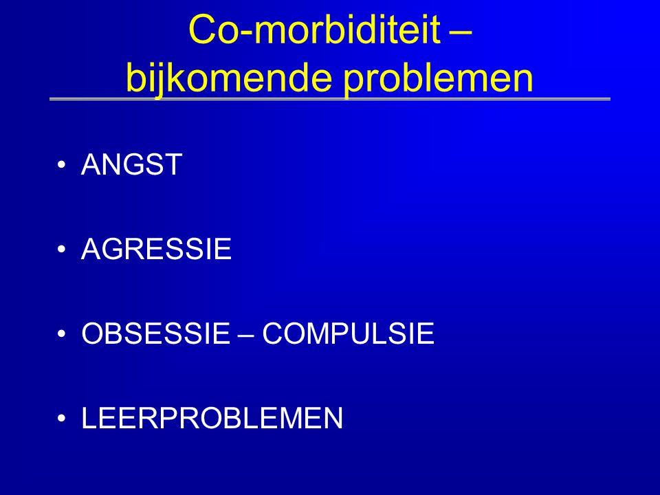 Co-morbiditeit – bijkomende problemen ANGST AGRESSIE OBSESSIE – COMPULSIE LEERPROBLEMEN