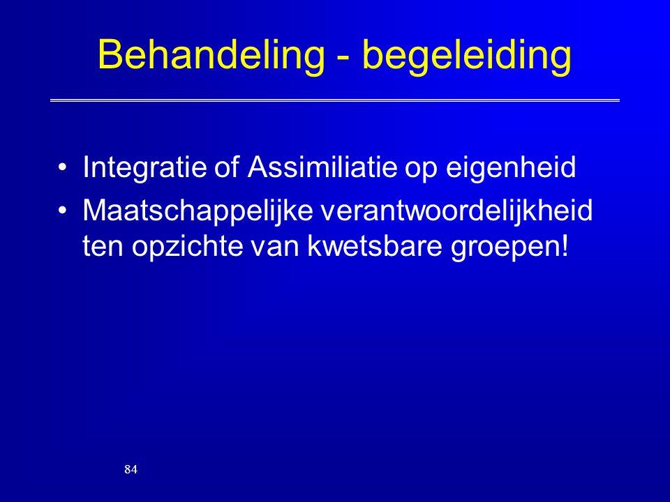 Behandeling - begeleiding Integratie of Assimiliatie op eigenheid Maatschappelijke verantwoordelijkheid ten opzichte van kwetsbare groepen! 84