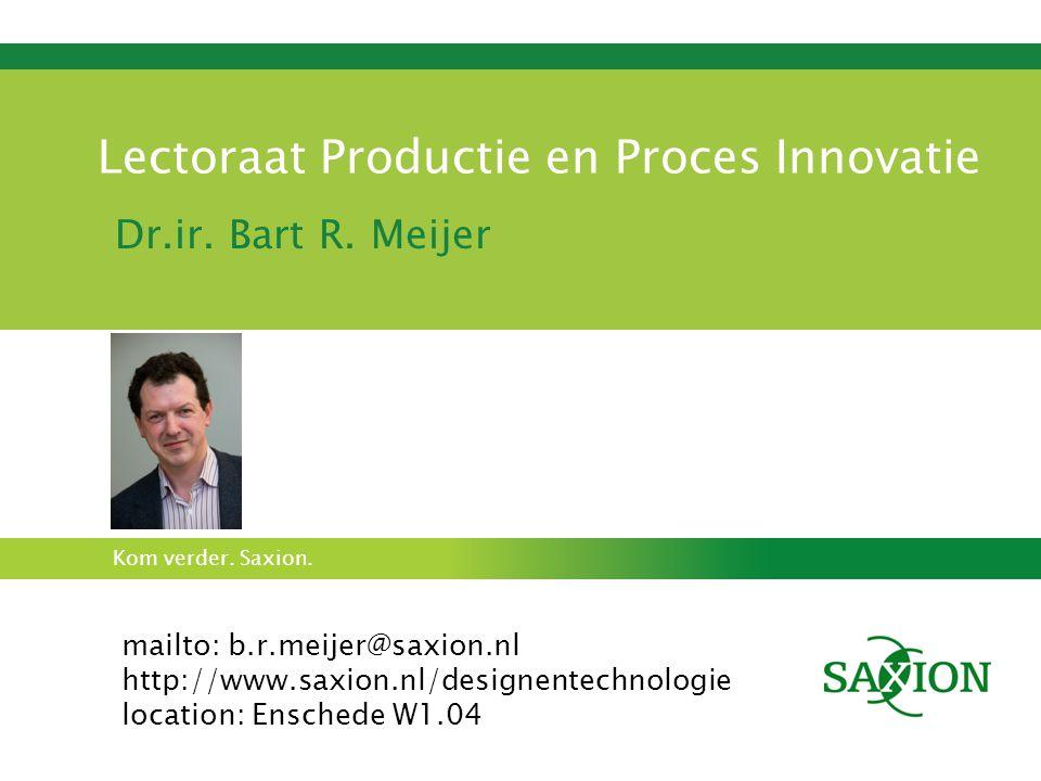 Kom verder. Saxion. Lectoraat Productie en Proces Innovatie Dr.ir. Bart R. Meijer mailto: b.r.meijer@saxion.nl http://www.saxion.nl/designentechnologi