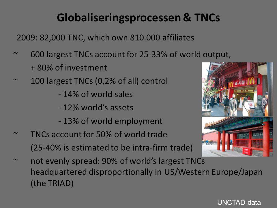 Globaliseringsprocessen & TNCs 2009: 82,000 TNC, which own 810.000 affiliates ~ 600 largest TNCs account for 25-33% of world output, + 80% of investme