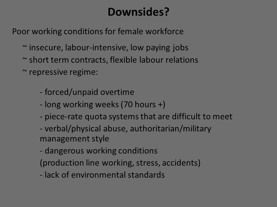 Downsides? Poor working conditions for female workforce ~ insecure, labour-intensive, low paying jobs ~ short term contracts, flexible labour relation