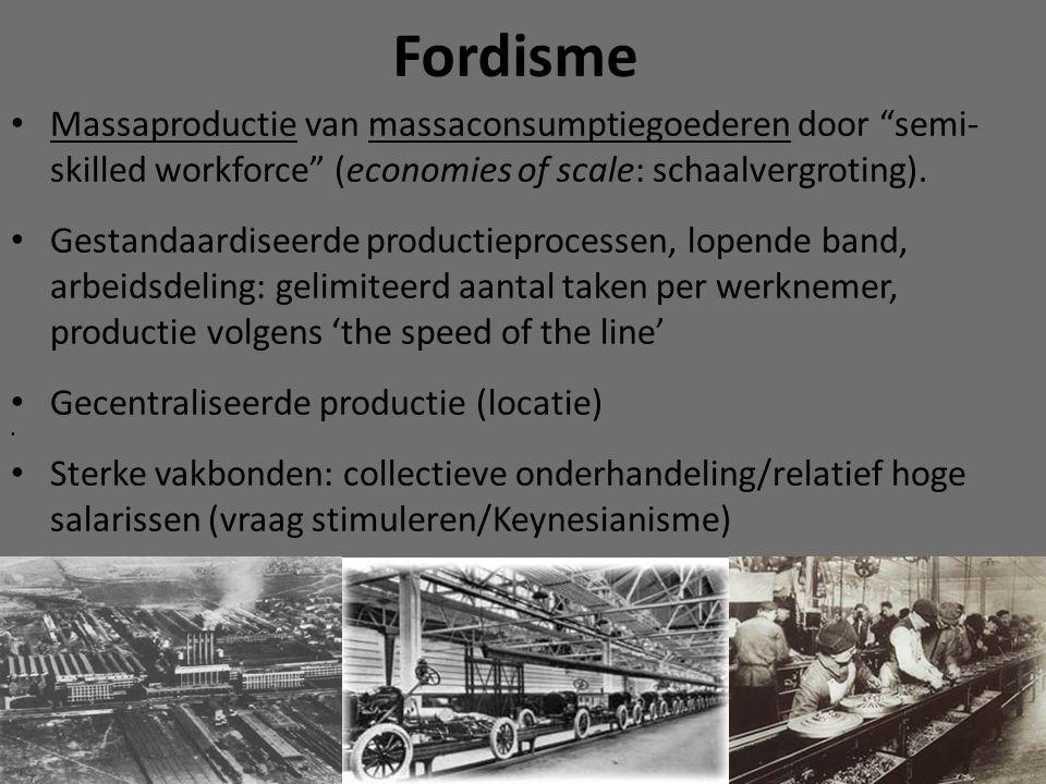 Fordisme Massaproductie van massaconsumptiegoederen door semi- skilled workforce (economies of scale: schaalvergroting).
