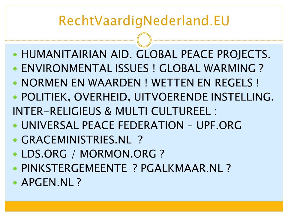 RechtVaardigNederland.EU HUMANITAIRIAN AID. GLOBAL PEACE PROJECTS. ENVIRONMENTAL ISSUES ! GLOBAL WARMING ? NORMEN EN WAARDEN ! WETTEN EN REGELS ! POLI