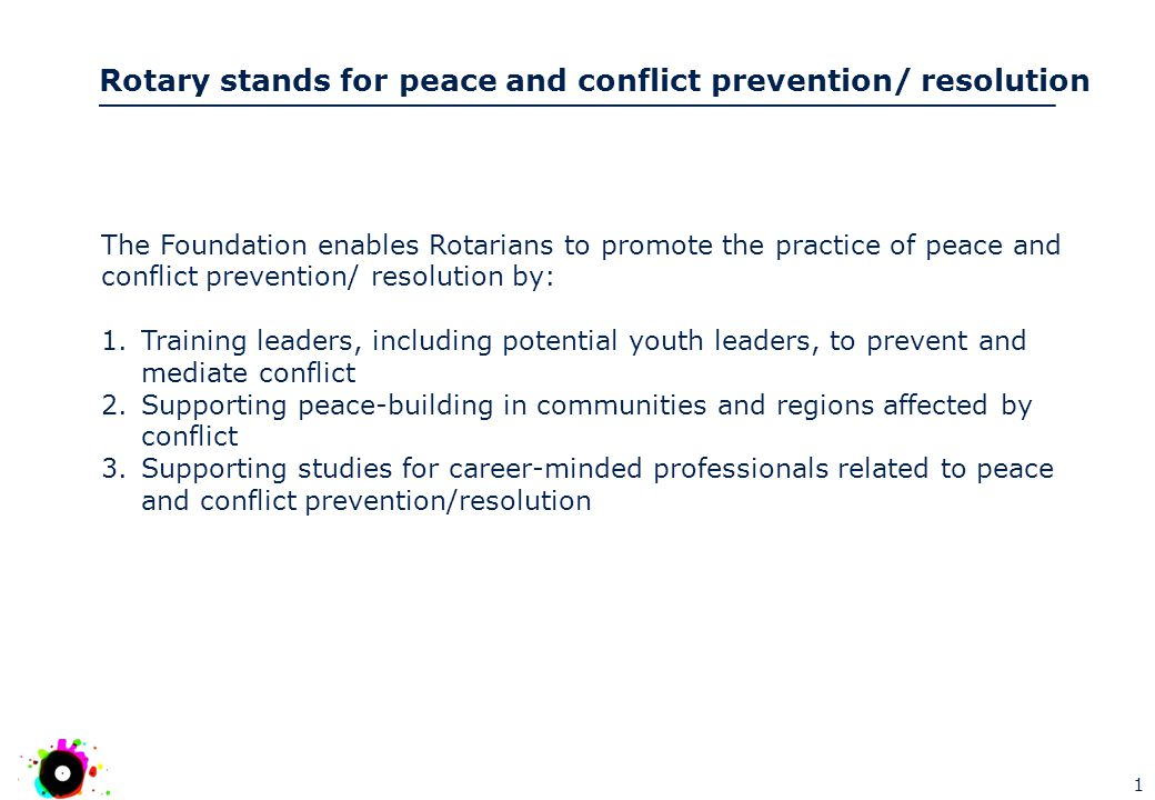 Rotary stands for peace and conflict prevention/ resolution 1 The Foundation enables Rotarians to promote the practice of peace and conflict prevention/ resolution by: 1.Training leaders, including potential youth leaders, to prevent and mediate conflict 2.Supporting peace-building in communities and regions affected by conflict 3.Supporting studies for career-minded professionals related to peace and conflict prevention/resolution