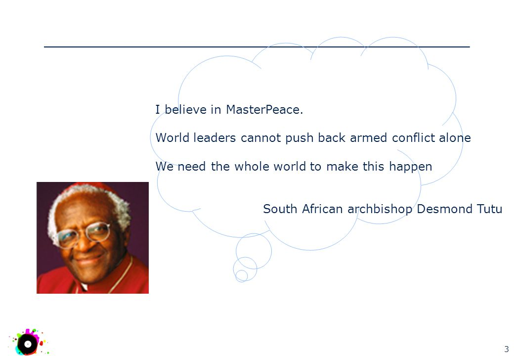 3 I believe in MasterPeace. World leaders cannot push back armed conflict alone We need the whole world to make this happen South African archbishop D