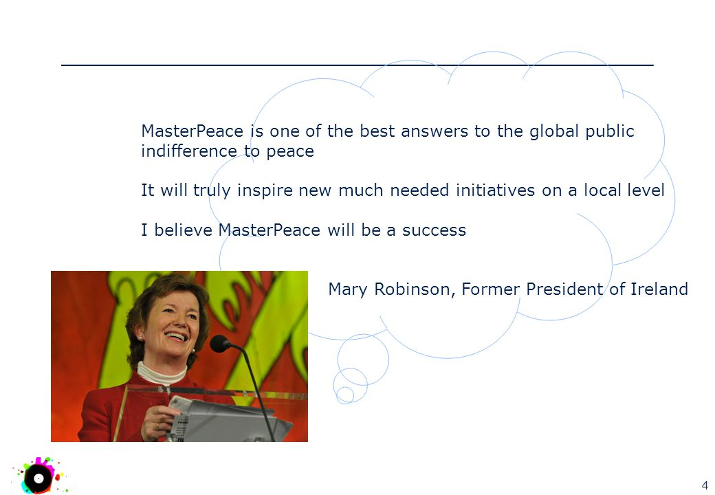4 MasterPeace is one of the best answers to the global public indifference to peace It will truly inspire new much needed initiatives on a local level I believe MasterPeace will be a success Mary Robinson, Former President of Ireland