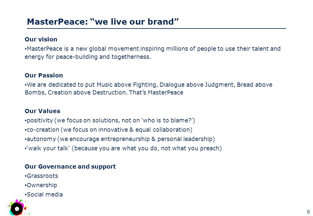 MasterPeace: we live our brand Our vision MasterPeace is a new global movement inspiring millions of people to use their talent and energy for peace-building and togetherness.
