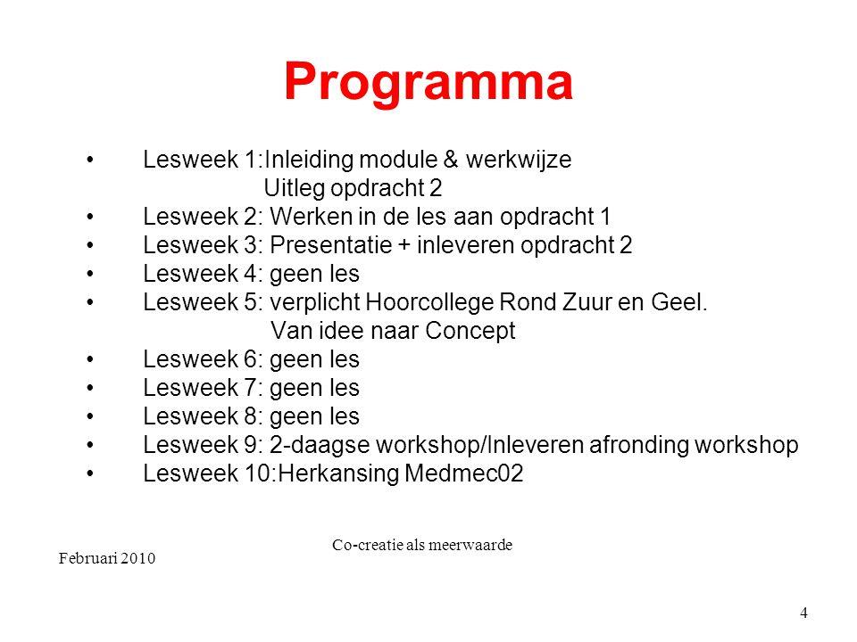 Februari 2010 Co-creatie als meerwaarde 4 Programma Lesweek 1:Inleiding module & werkwijze Uitleg opdracht 2 Lesweek 2: Werken in de les aan opdracht 1 Lesweek 3: Presentatie + inleveren opdracht 2 Lesweek 4: geen les Lesweek 5: verplicht Hoorcollege Rond Zuur en Geel.