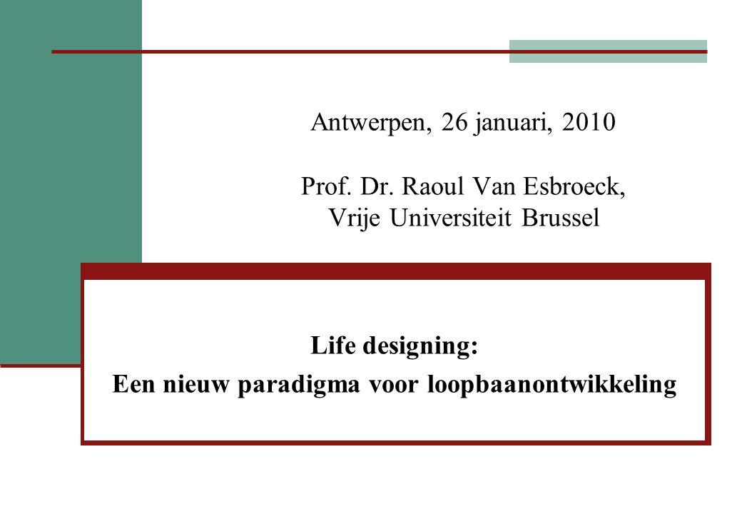 Antwerpen, 26 januari, 2010 Prof. Dr. Raoul Van Esbroeck, Vrije Universiteit Brussel Life designing: Een nieuw paradigma voor loopbaanontwikkeling