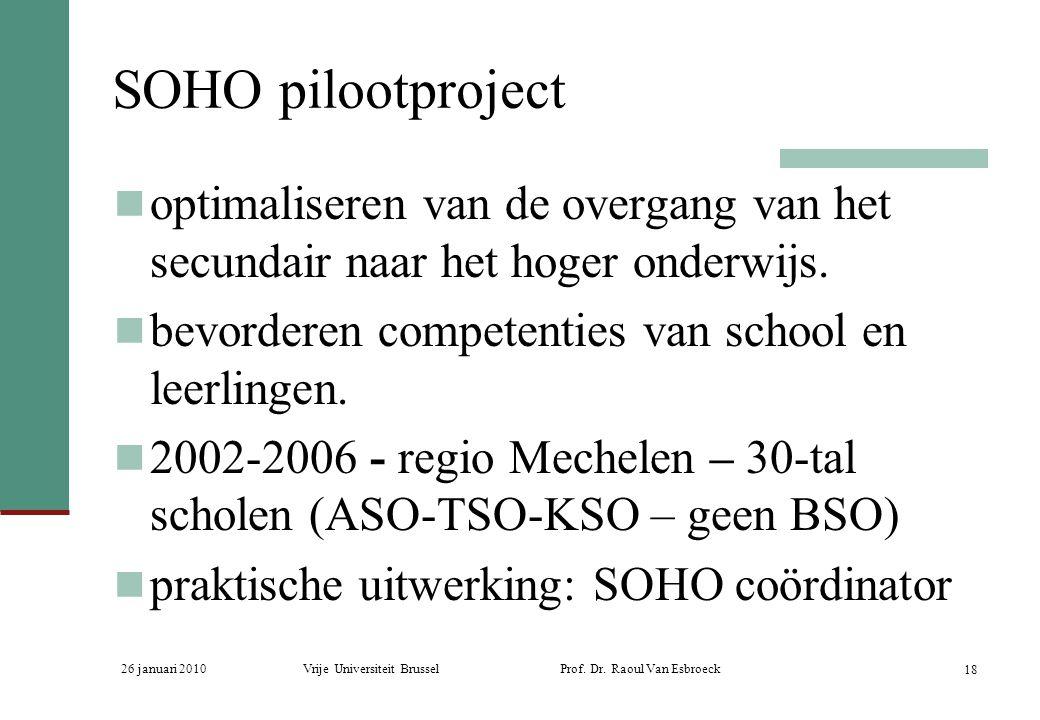 26 januari 2010Vrije Universiteit Brussel Prof. Dr. Raoul Van Esbroeck 18 SOHO pilootproject optimaliseren van de overgang van het secundair naar het