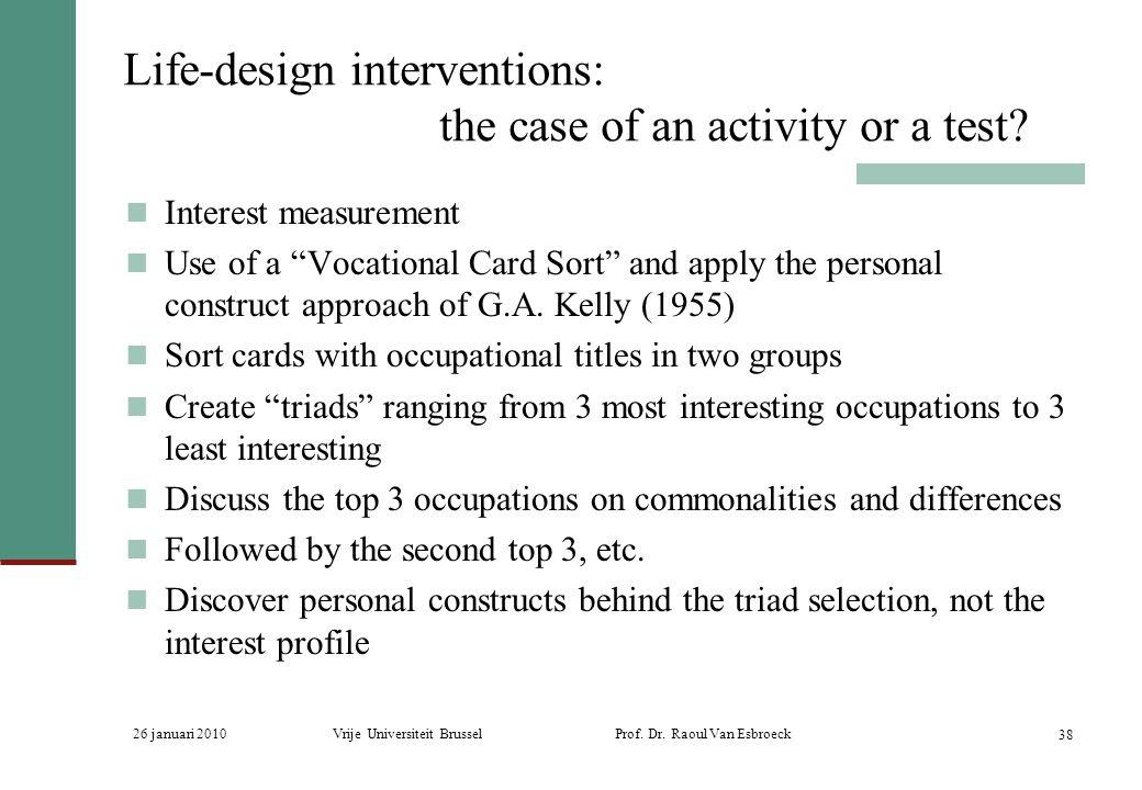 26 januari 2010Vrije Universiteit Brussel Prof. Dr. Raoul Van Esbroeck 38 Life-design interventions: the case of an activity or a test? Interest measu