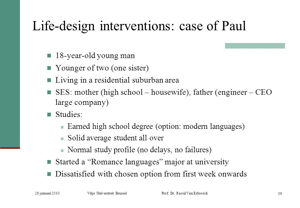 26 januari 2010Vrije Universiteit Brussel Prof. Dr. Raoul Van Esbroeck 39 Life-design interventions: case of Paul 18-year-old young man Younger of two