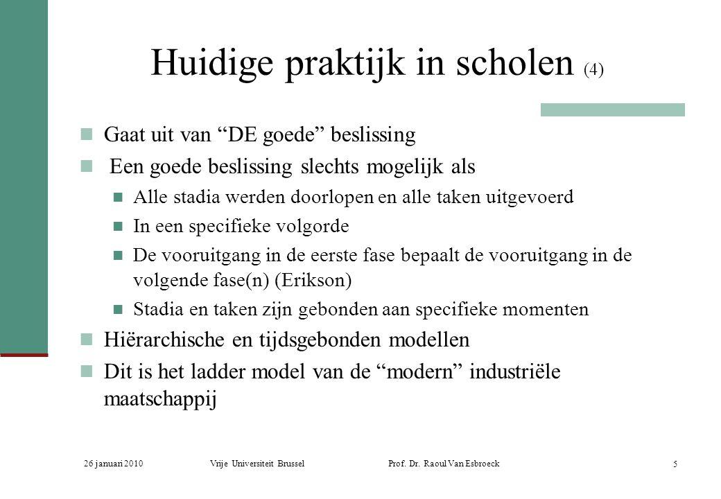 """26 januari 2010Vrije Universiteit Brussel Prof. Dr. Raoul Van Esbroeck 5 Huidige praktijk in scholen (4) Gaat uit van """"DE goede"""" beslissing Een goede"""