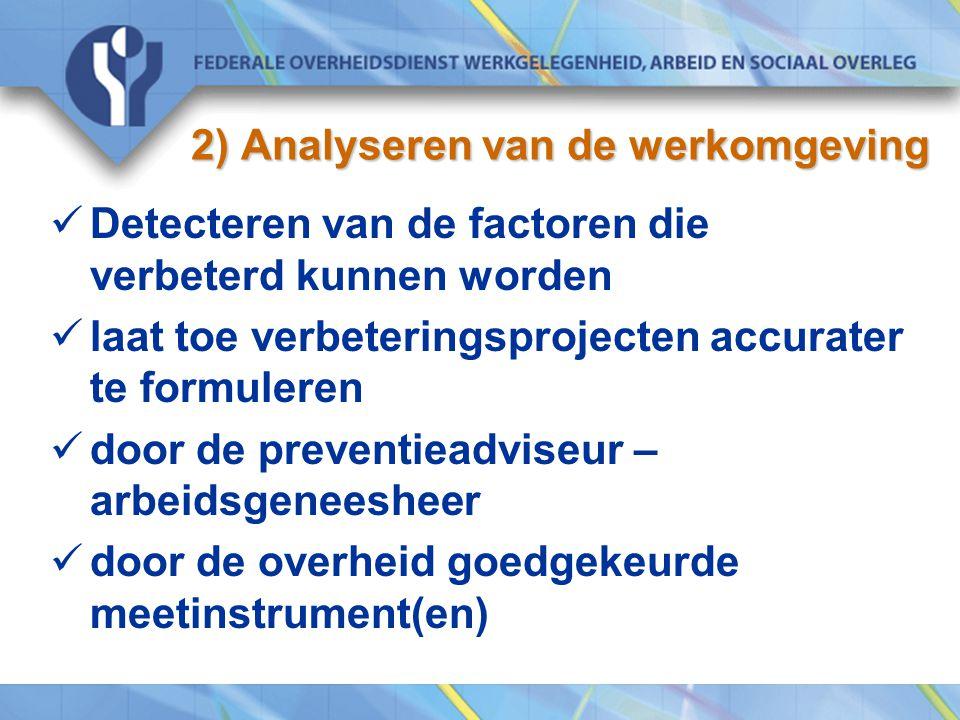 2) Analyseren van de werkomgeving Detecteren van de factoren die verbeterd kunnen worden laat toe verbeteringsprojecten accurater te formuleren door de preventieadviseur – arbeidsgeneesheer door de overheid goedgekeurde meetinstrument(en)