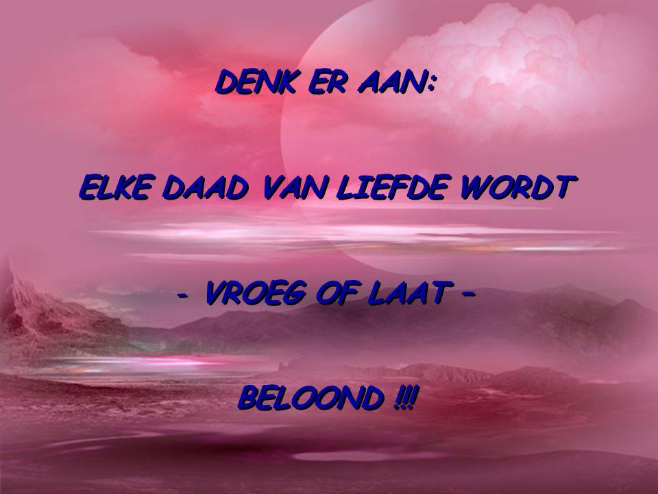 DENK ER AAN: ELKE DAAD VAN LIEFDE WORDT - VROEG OF LAAT – BELOOND !!.