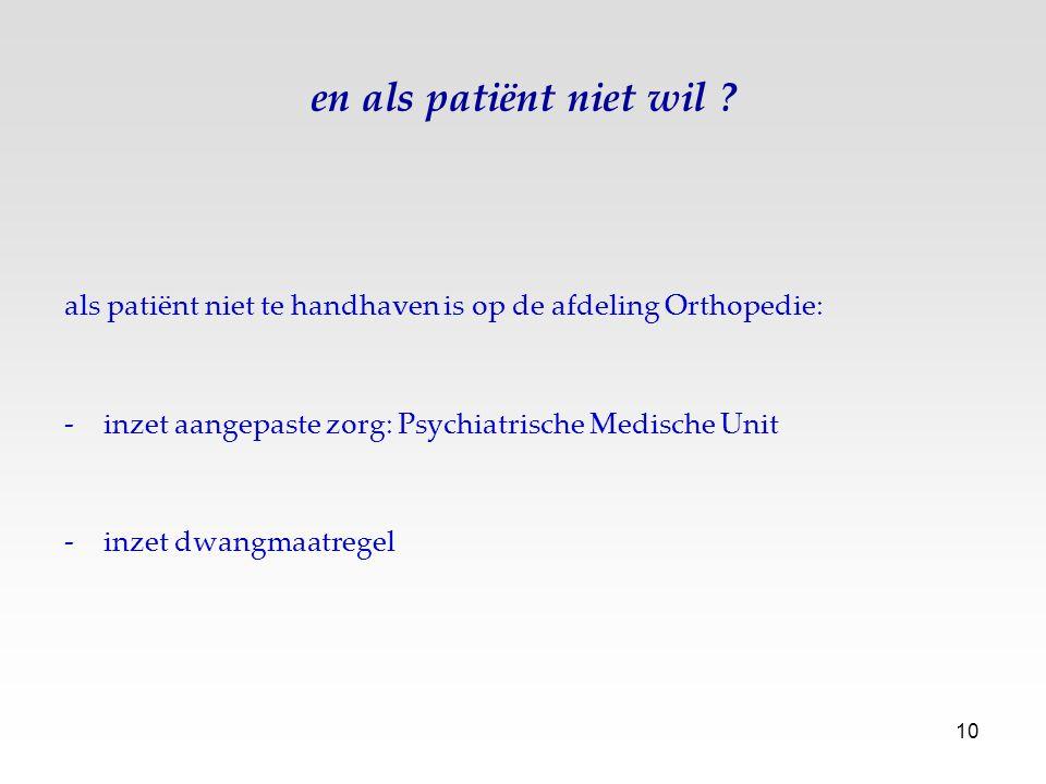 10 en als patiënt niet wil ? als patiënt niet te handhaven is op de afdeling Orthopedie: -inzet aangepaste zorg: Psychiatrische Medische Unit -inzet d