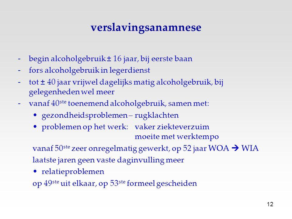 12 verslavingsanamnese -begin alcoholgebruik ± 16 jaar, bij eerste baan -fors alcoholgebruik in legerdienst -tot ± 40 jaar vrijwel dagelijks matig alc