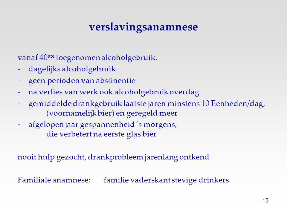 13 verslavingsanamnese vanaf 40 ste toegenomen alcoholgebruik: -dagelijks alcoholgebruik -geen perioden van abstinentie -na verlies van werk ook alcoh