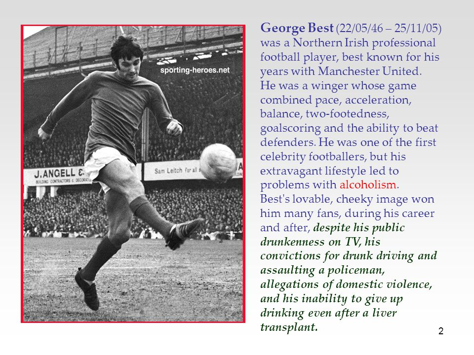 2 George Best (22/05/46 – 25/11/05) was a Northern Irish professional football player, best known for his years with Manchester United.