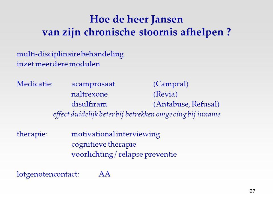 27 Hoe de heer Jansen van zijn chronische stoornis afhelpen ? multi-disciplinaire behandeling inzet meerdere modulen Medicatie:acamprosaat(Campral) na