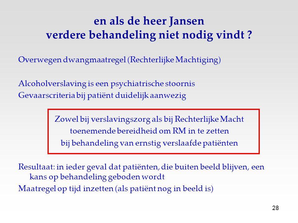 28 en als de heer Jansen verdere behandeling niet nodig vindt ? Overwegen dwangmaatregel (Rechterlijke Machtiging) Alcoholverslaving is een psychiatri