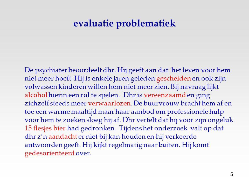 5 evaluatie problematiek De psychiater beoordeelt dhr. Hij geeft aan dat het leven voor hem niet meer hoeft. Hij is enkele jaren geleden gescheiden en