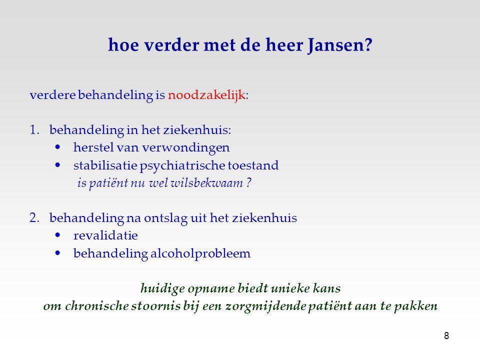 8 hoe verder met de heer Jansen? verdere behandeling is noodzakelijk: 1.behandeling in het ziekenhuis: herstel van verwondingen stabilisatie psychiatr