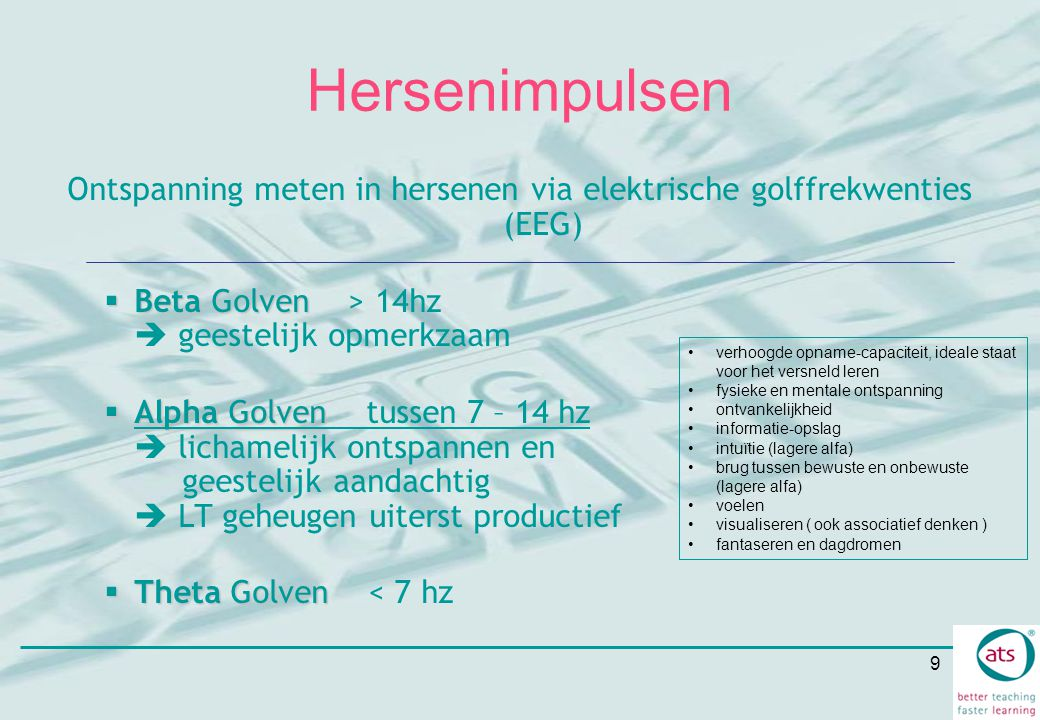 9 Hersenimpulsen Ontspanning meten in hersenen via elektrische golffrekwenties (EEG)  Beta Golven  Beta Golven > 14hz  geestelijk opmerkzaam  Alph