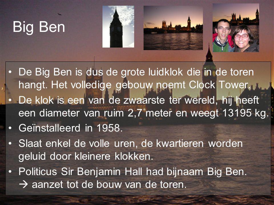 Big Ben De Big Ben is dus de grote luidklok die in de toren hangt. Het volledige gebouw noemt Clock Tower. De klok is een van de zwaarste ter wereld,