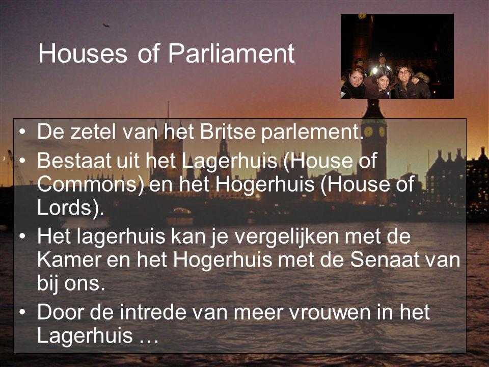 Houses of Parliament De zetel van het Britse parlement. Bestaat uit het Lagerhuis (House of Commons) en het Hogerhuis (House of Lords). Het lagerhuis