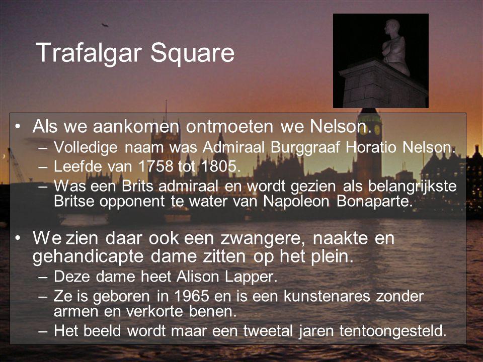 Trafalgar Square Als we aankomen ontmoeten we Nelson. –Volledige naam was Admiraal Burggraaf Horatio Nelson. –Leefde van 1758 tot 1805. –Was een Brits