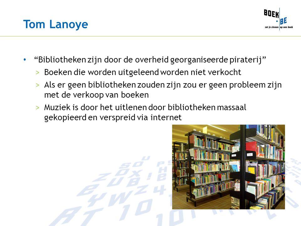 Tom Lanoye Bibliotheken zijn door de overheid georganiseerde piraterij >Boeken die worden uitgeleend worden niet verkocht >Als er geen bibliotheken zouden zijn zou er geen probleem zijn met de verkoop van boeken >Muziek is door het uitlenen door bibliotheken massaal gekopieerd en verspreid via internet