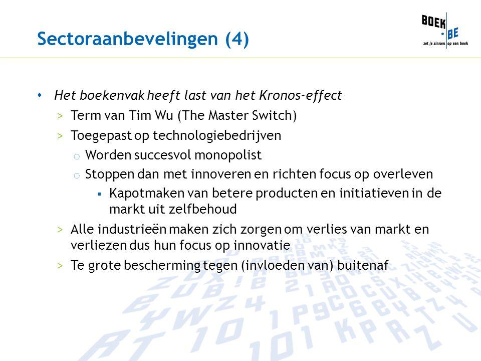 Sectoraanbevelingen (4) Het boekenvak heeft last van het Kronos-effect >Term van Tim Wu (The Master Switch) >Toegepast op technologiebedrijven o Worden succesvol monopolist o Stoppen dan met innoveren en richten focus op overleven  Kapotmaken van betere producten en initiatieven in de markt uit zelfbehoud >Alle industrieën maken zich zorgen om verlies van markt en verliezen dus hun focus op innovatie >Te grote bescherming tegen (invloeden van) buitenaf