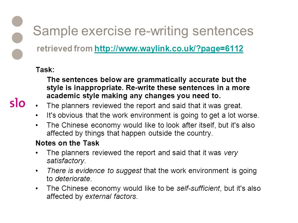 Sample exercise re-writing sentences retrieved from http://www.waylink.co.uk/?page=6112http://www.waylink.co.uk/?page=6112 Task: The sentences below a