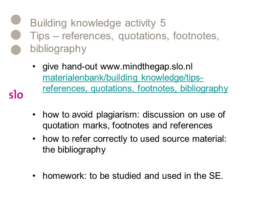 Building knowledge activity 5 Tips – references, quotations, footnotes, bibliography give hand-out www.mindthegap.slo.nl materialenbank/building knowl
