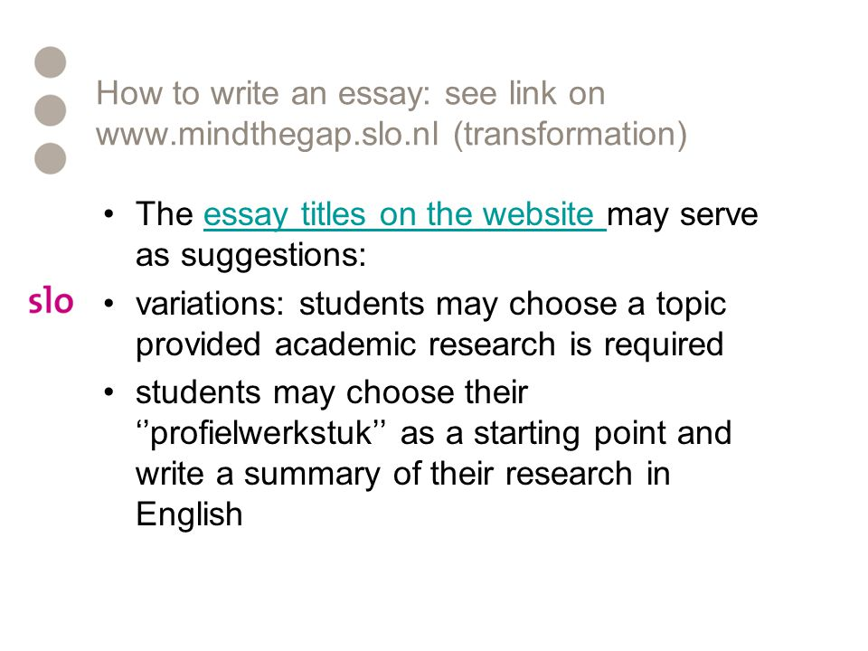 How to write an essay: see link on www.mindthegap.slo.nl (transformation) The essay titles on the website may serve as suggestions:essay titles on the