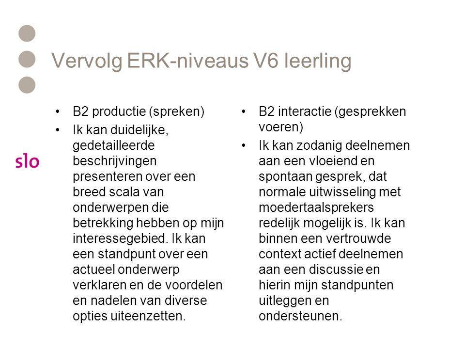 Vervolg ERK-niveaus V6 leerling B2 productie (spreken) Ik kan duidelijke, gedetailleerde beschrijvingen presenteren over een breed scala van onderwerp